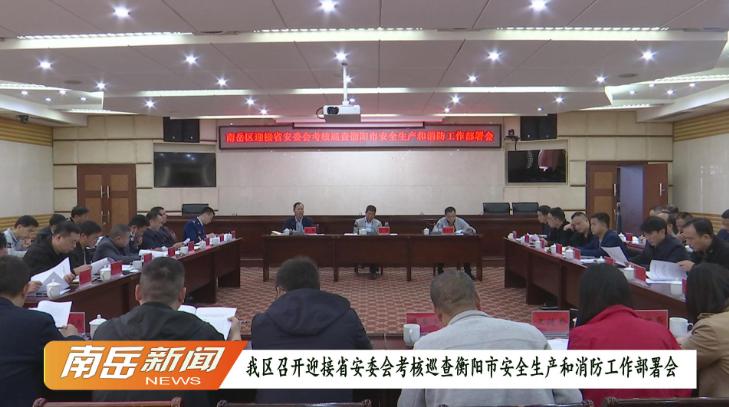我区召开迎接省安委会考核巡查衡阳市安全生产和消防工作部署会
