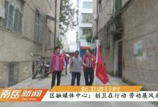 【创卫进行时】区融媒体中心:创卫在行动  劳动展风采
