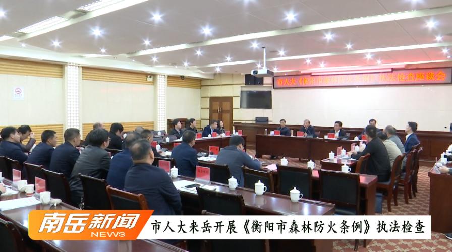 市人大来岳开展《衡阳市森林防火条例》执法检查