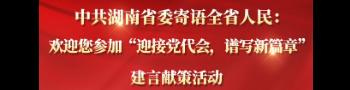 """中共湖南省委寄语全省人民:欢迎您参加""""迎接党代会,谱写新篇章""""建言献策活动"""