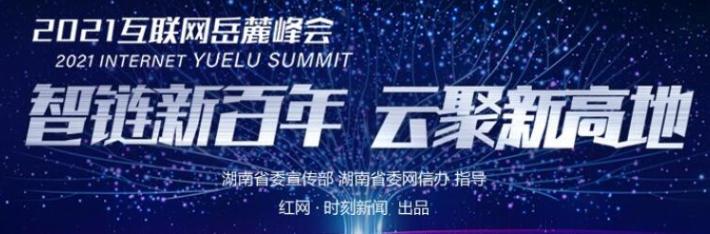 专题 | 智链新百年 云聚新高地 2021互联网岳麓峰会