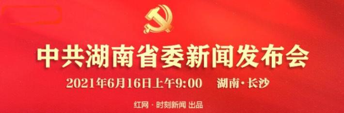 直播回顾丨湖南省庆祝建党100周年首场新闻发布会