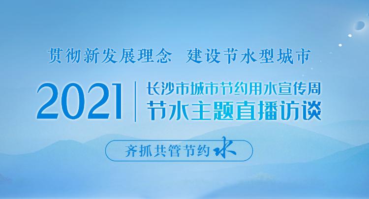 直播回顾 | 2021长沙市城市节约用水宣传周节水主题直播访谈