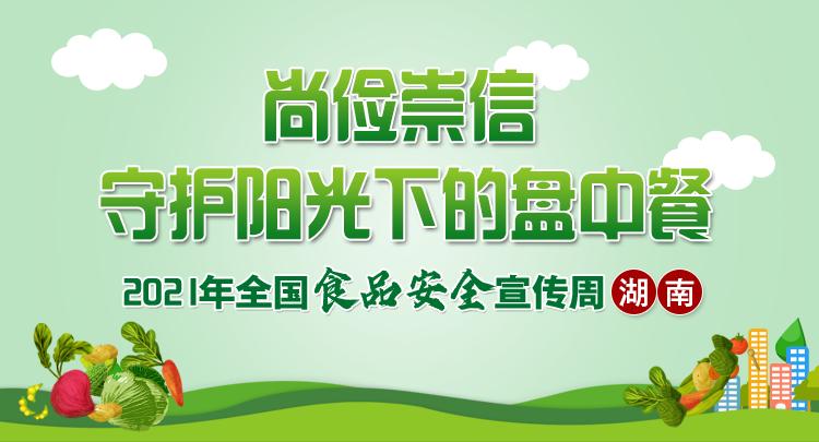 专题|尚俭崇信 守护阳光下的盘中餐——2021年全国食品安全宣传周(湖南)