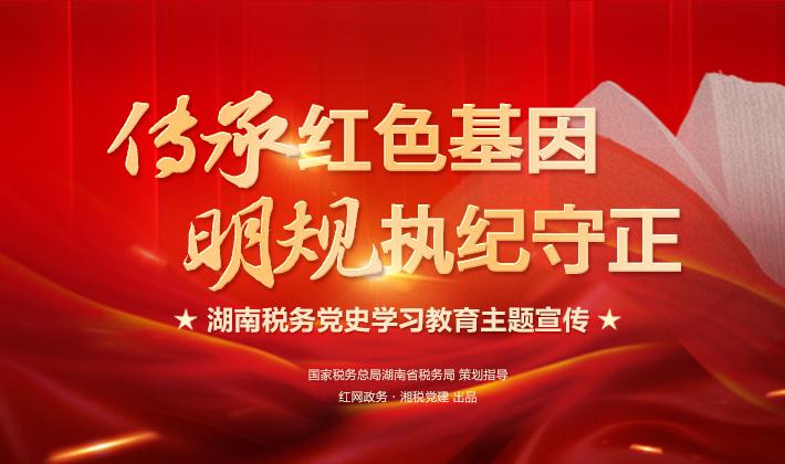 专题 | 传承红色基因 明规执纪守正 湖南税务党史学习教育主题宣传