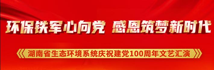 直播回顾丨湖南省生态环境系统庆祝中国共产党成立100周年文艺汇演