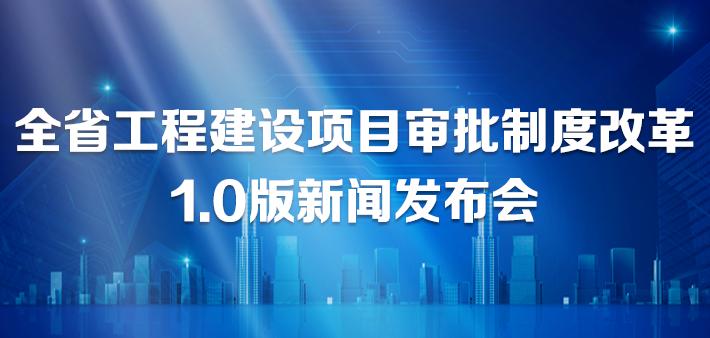 直播回顾丨全省工程建设项目审批制度改革1.0版新闻发布会