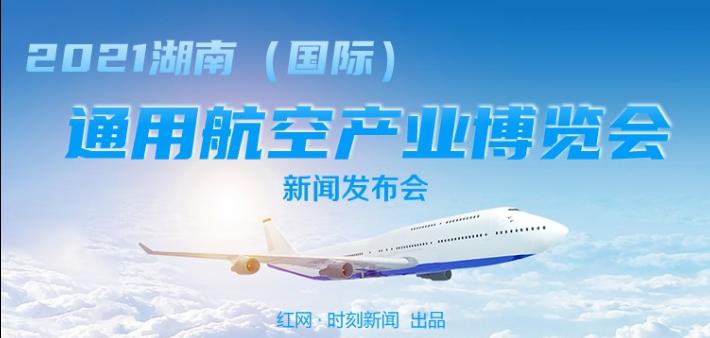 直播回顾丨2021湖南(国际)通用航空产业博览会新闻发布会