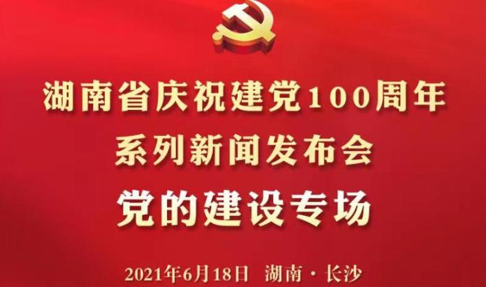 直播回顾丨湖南省庆祝建党100周年系列新闻发布会·党的建设专场