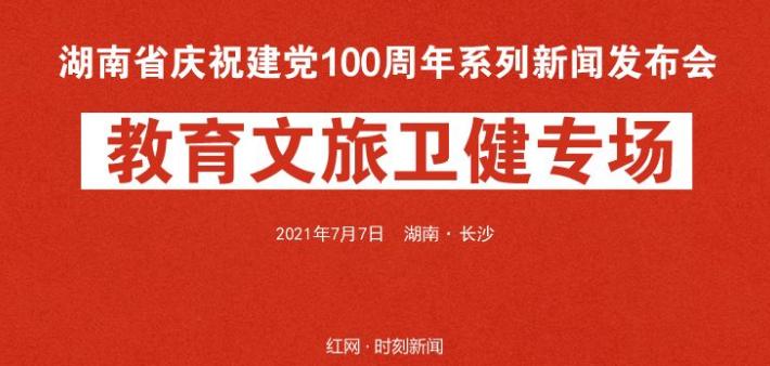 直播回顾丨湖南省庆祝建党100周年系列新闻发布会第六场