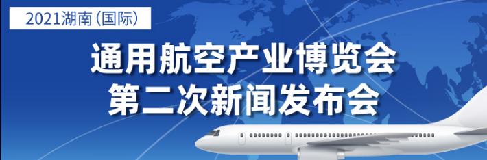 直播回顾丨2021湖南(国际)通用航空产业博览会第二次新闻发布会
