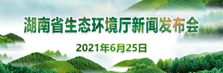 直播  湖南省生态环境厅6月例行新闻发布会