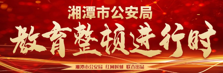 专题丨湘潭市公安局:教育整顿进行时
