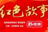 红视频特别奉献《红色故事》 不忘初心 牢记使命
