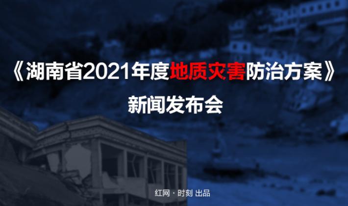 直播回顾丨《湖南省2021年度地质灾害防治方案》 新闻发布会