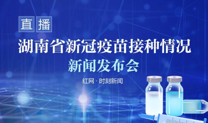直播回顾丨湖南省新冠病毒疫苗接种情况新闻发布会