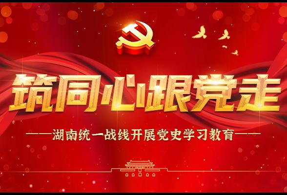 专题:筑同心跟党走——湖南统一战线开展党史学习教育