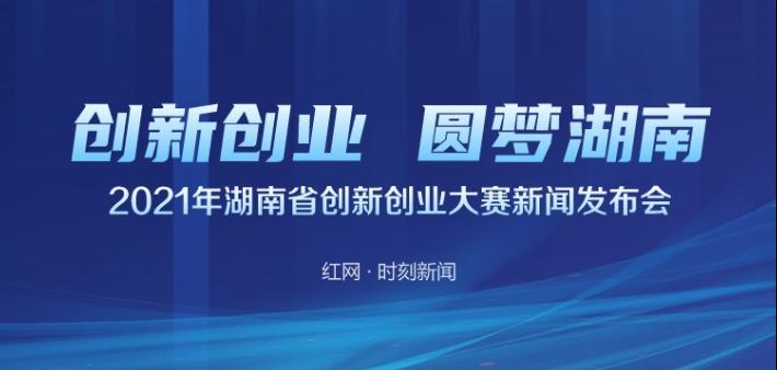 直播回顾丨创新创业 圆梦湖南——2021年湖南省创新创业大赛新闻发布会