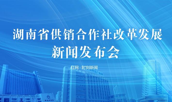 直播回顾丨湖南省供销合作社改革发展新闻发布会