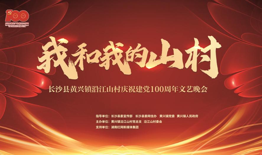 直播回顾丨我和我的山村——长沙县黄兴镇沿江山村庆祝建党百年大型文艺晚会