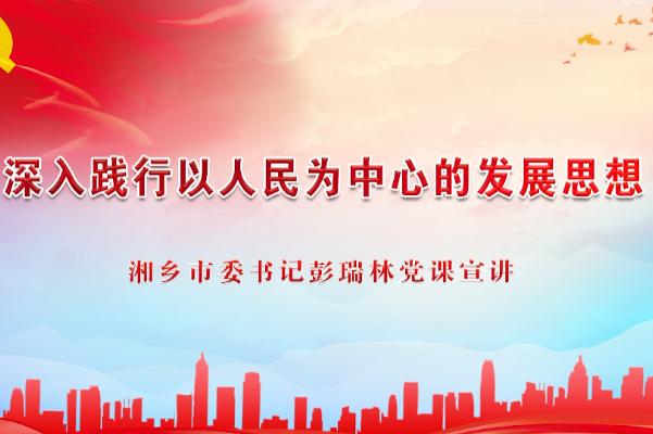 深入践行以人民为中心的发展思想——亚洲城娱乐手机登录入口市委书记彭瑞林党课宣讲