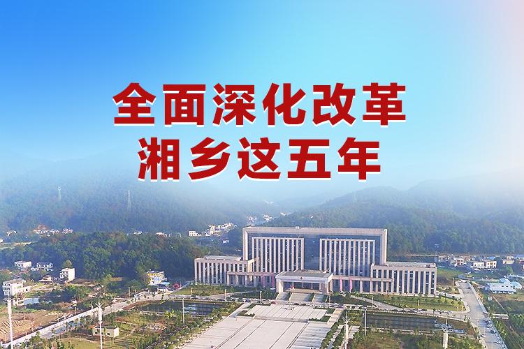 专题   全面深化改革湘乡这五年