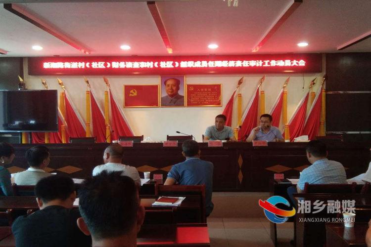湘乡:村(社区)财务清查和组织成员任期经济责任审计工作全面启动