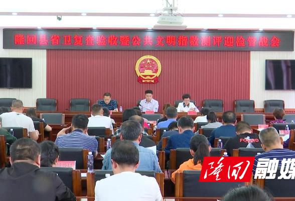 隆回县召开省卫复查验收暨公共文明指数测评迎检督战会