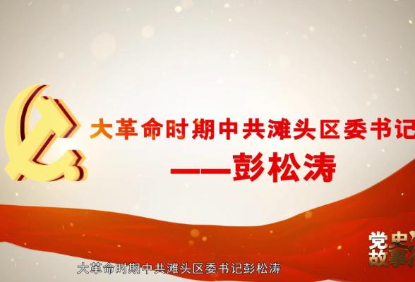 党史故事汇⑦   彭松涛:大革命时期滩头区委书记